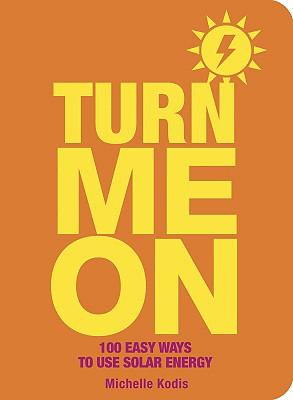 Turn Me on: 100 Easy Ways to Use Solar Energy - Kodis, Michelle