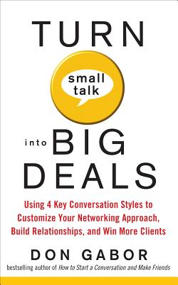 Turn Small Talk Into Big Deals: Using 4 Key Conversation Styles to Customize Your Networking Approach, Build Relationships, and Win More Clients - Gabor, Don