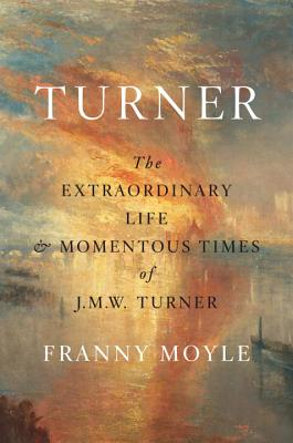 Turner: The Extraordinary Life and Momentous Times of J.M.W. Turner - Moyle, Franny
