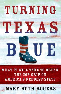 Turning Texas Blue: What It Will Take to Break the GOP Grip on America's Reddest State - Rogers, Mary Beth