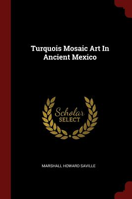 Turquois Mosaic Art in Ancient Mexico - Saville, Marshall Howard