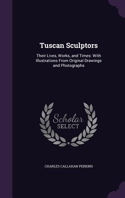 Tuscan Sculptors: Their Lives, Works, and Times: With Illustrations from Original Drawings and Photographs - Perkins, Charles Callahan