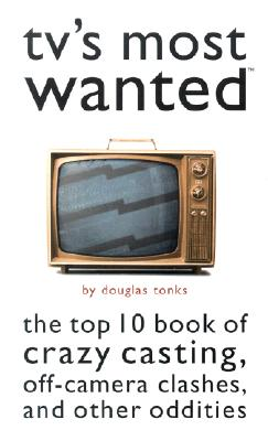 TV's Most Wanted: The Top 10 Book of Crazy Casting, Off-Camera Clashes, and Other Oddities - Tonks, Douglas