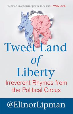 Tweet Land of Liberty: Irreverent Rhymes from the Political Circus - Lipman, Elinor