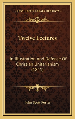 Twelve Lectures: In Illustration and Defense of Christian Unitarianism (1841) - Porter, John Scott