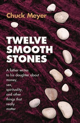 Twelve Smooth Stones a Father Writes to His Daughter about Money, Sex, Spirituality and Other Things That Really Matter - Meyer, Chuck, and Meyer, Charles