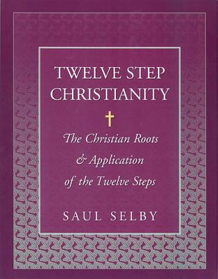 Twelve Step Christianity: The Christian Roots & Application of the Twelve Steps - Selby, Saul