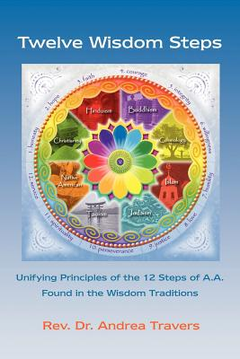 Twelve Wisdom Steps: Unifying Principles of the 12 Steps of A.A. Found in the Wisdom Traditions - Travers, Andrea
