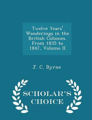 Twelve Years' Wanderings in the British Colonies. from 1835 to 1847, Volume II - Scholar's Choice Edition - Byrne, J C