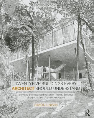 Twenty-Five Buildings Every Architect Should Understand: A Revised and Expanded Edition of Twenty Buildings Every Architect Should Understand - Unwin, Simon