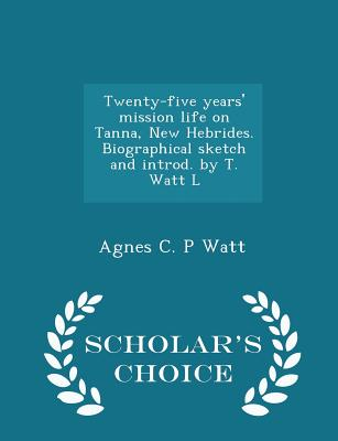 Twenty-Five Years' Mission Life on Tanna, New Hebrides. Biographical Sketch and Introd. by T. Watt L - Scholar's Choice Edition - Watt, Agnes C P