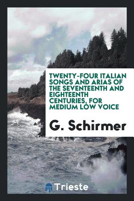 Twenty-Four Italian Songs and Arias of the Seventeenth and Eighteenth Centuries, for Medium Low Voice - Schirmer, G