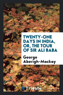 Twenty-One Days in India, Or, the Tour of Sir Ali Baba - Aberigh-MacKay, George