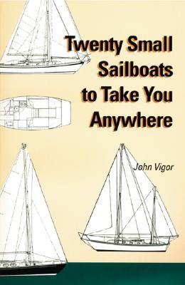 Twenty Small Sailboats to Take You Anywhere - Vigor, John
