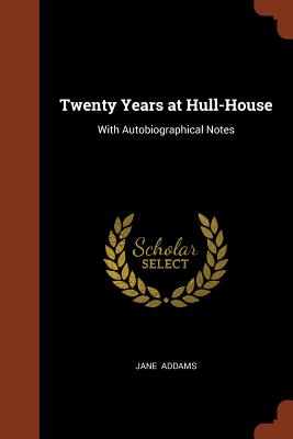 Twenty Years at Hull-House: With Autobiographical Notes - Addams, Jane