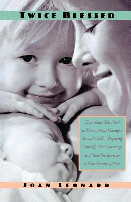Twice Blessed: Everything You Need to Know about Having a Second Child--Preparing Yourself, Your Marriage, and Your Firstborn for a New Family of Four - Leonard, Joan