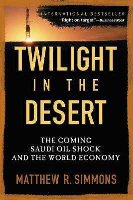 Twilight in the Desert: The Coming Saudi Oil Shock and the World Economy - Simmons, Matthew R
