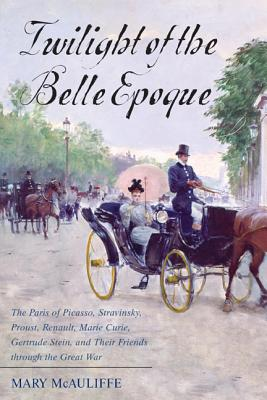 Twilight of the Belle Epoque: The Paris of Picasso, Stravinsky, Proust, Renault, Marie Curie, Gertrude Stein, and Their Friends Through the Great War - McAuliffe, Mary