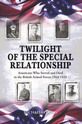 Twilight of the Special Relationship: Americans who Fought and Died in the British Armed Forces 1914-1921 - O'Brien, Michael