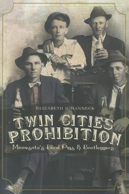 Twin Cities Prohibition: Minnesota Blind Pigs & Bootleggers - Johanneck, Elizabeth