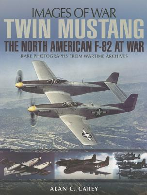 Twin Mustang: The North America F-82 at War - Carey, Alan C.