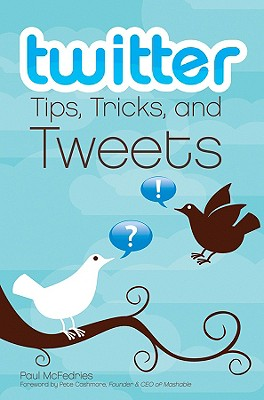 Twitter Tips, Tricks, and Tweets - McFedries, Paul, and Cashmore, Pete (Foreword by)