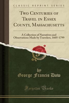 Two Centuries of Travel in Essex County, Massachusetts: A Collection of Narratives and Observations Made by Travelers, 1605-1799 (Classic Reprint) - Dow, George Francis