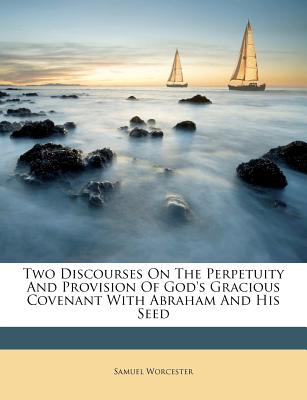 Two Discourses on the Perpetuity and Provision of God's Gracious Covenant: With Abraham and His Seed (1807) - Worcester, Samuel