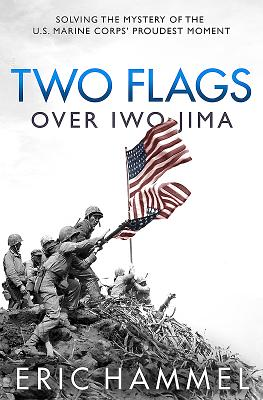 Two Flags Over Iwo Jima: Solving the Mystery of the U.S. Marine Corps' Proudest Moment - Hammel, Eric M