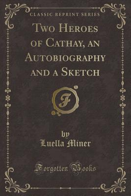 Two Heroes of Cathay, an Autobiography and a Sketch (Classic Reprint) - Miner, Luella