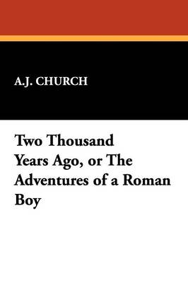 Two Thousand Years Ago, or the Adventures of a Roman Boy - Church, A J
