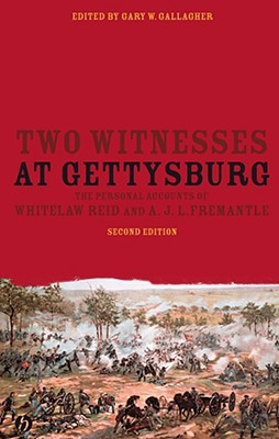 Two Witnesses at Gettysburg: The Personal Accounts of Whitelaw Reid and A.J.L. Fremantle - Reid, Whitelaw, and Fremantle, Arthur James Lyon, and Gallagher, Gary W, Professor (Editor)