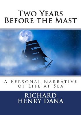 Two Years Before the Mast: A Personal Narrative of Life at Sea - Dana, Richard Henry