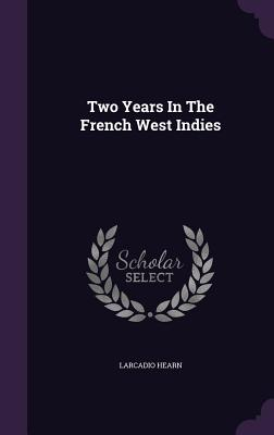 Two Years in the French West Indies - Hearn, Larcadio