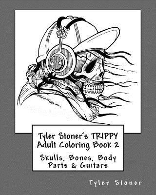 Tyler Stoner's Trippy Adult Coloring Book 2: Skulls, Bones, Body Parts & Guitars - Stoner, Tyler