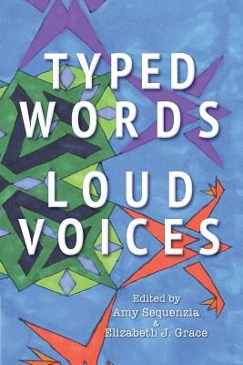 Typed Words, Loud Voices - Sequenzia, Amy (Editor), and Grace, Elizabeth J (Editor), and Yergeau, Melanie (Foreword by)