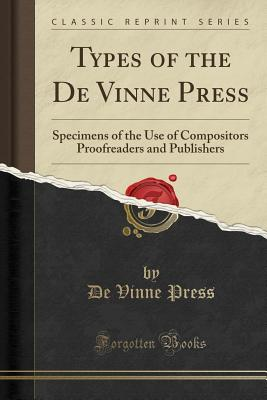 Types of the de Vinne Press: Specimens of the Use of Compositors Proofreaders and Publishers (Classic Reprint) - Press, De Vinne