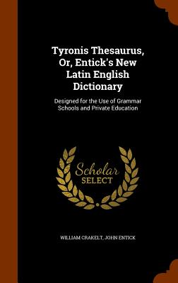 Tyronis Thesaurus, Or, Entick's New Latin English Dictionary: Designed for the Use of Grammar Schools and Private Education - Crakelt, William, and Entick, John