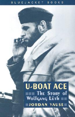 U-Boat Ace: The Story of Wolfgang Luth - Vause, Jordan
