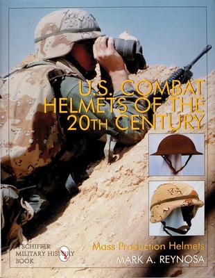 U.S. Combat Helmets of the 20th Century: Mass Production Helmets - Reynosa, Mark A