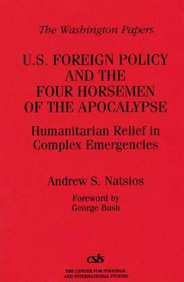 U.S. Foreign Policy and the Four Horsemen of the Apocalypse: Humanitarian Relief in Complex Emergencies - Natsios, Andrew S, and Bush, George S (Foreword by)