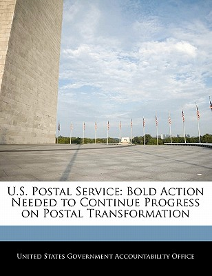 U.S. Postal Service: Bold Action Needed to Continue Progress on Postal Transformation - United States Government Accountability (Creator)