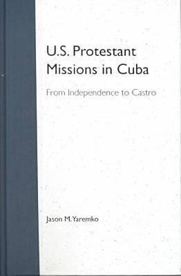 U.S. Protestant Missions in Cuba: From Independence to Castro - Yaremko, Jason M