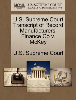 U.S. Supreme Court Transcript of Record Manufacturers' Finance Co V. McKey - U S Supreme Court (Creator)