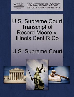 U.S. Supreme Court Transcript of Record Moore V. Illinois Cent R Co - U S Supreme Court (Creator)