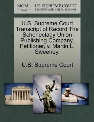 U.S. Supreme Court Transcript of Record the Schenectady Union Publishing Company, Petitioner, V. Martin L. Sweeney. - U S Supreme Court (Creator)