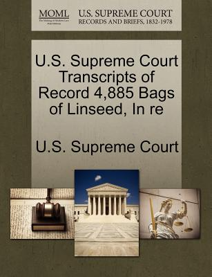U.S. Supreme Court Transcripts of Record 4,885 Bags of Linseed, in Re - U S Supreme Court (Creator)