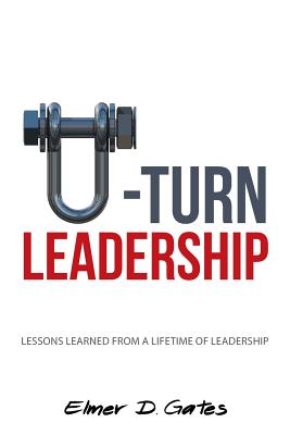 U-Turn Leadership: Lessons Learned from a Lifetime of Leadership - Gates, Elmer D