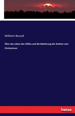 Uber Das Leben Des Ulfilas Und Die Bekehrung Der Gothen Zum Christentum - Bessell, Wilhelm