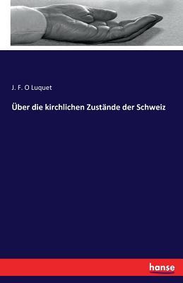 Uber Die Kirchlichen Zustande Der Schweiz - Luquet, J F O